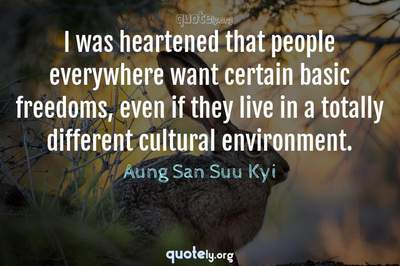 Photo Quote of I was heartened that people everywhere want certain basic freedoms, even if they live in a totally different cultural environment.