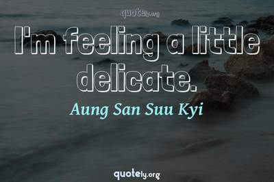 Photo Quote of I'm feeling a little delicate.