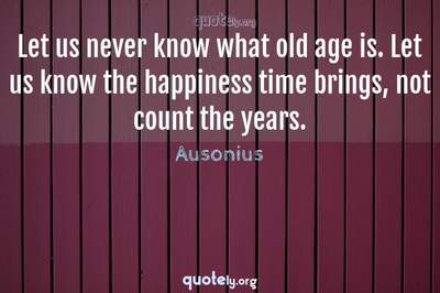 Photo Quote of Let us never know what old age is. Let us know the happiness time brings, not count the years.
