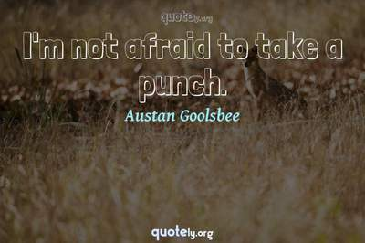 Photo Quote of I'm not afraid to take a punch.