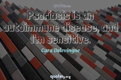 Photo Quote of Psoriasis is an autoimmune disease, and I'm sensitive.