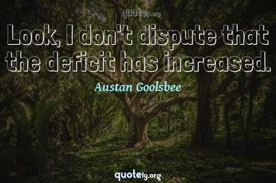 Photo Quote of Look, I don't dispute that the deficit has increased.