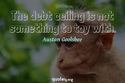 Photo Quote of The debt ceiling is not something to toy with.