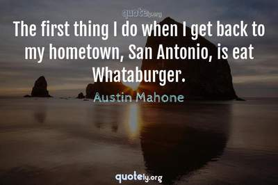 Photo Quote of The first thing I do when I get back to my hometown, San Antonio, is eat Whataburger.