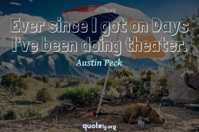 Photo Quote of Ever since I got on Days I've been doing theater.