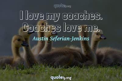 Photo Quote of I love my coaches. Coaches love me.