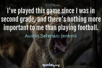Photo Quote of I've played this game since I was in second grade, and there's nothing more important to me than playing football.