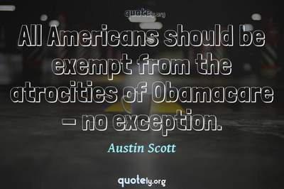 Photo Quote of All Americans should be exempt from the atrocities of Obamacare - no exception.