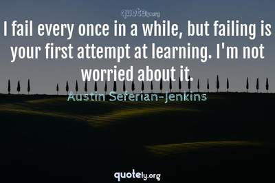 Photo Quote of I fail every once in a while, but failing is your first attempt at learning. I'm not worried about it.