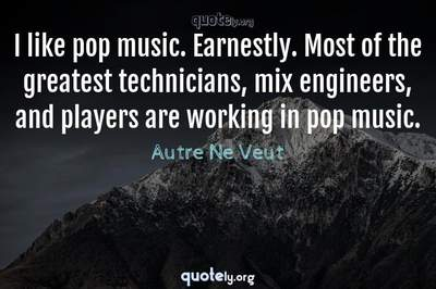 Photo Quote of I like pop music. Earnestly. Most of the greatest technicians, mix engineers, and players are working in pop music.
