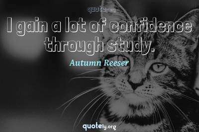 Photo Quote of I gain a lot of confidence through study.
