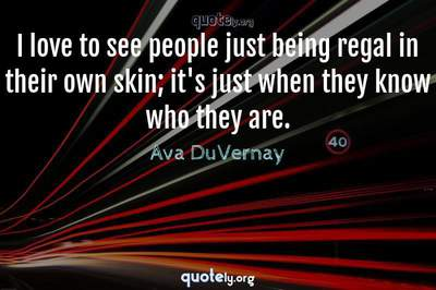 Photo Quote of I love to see people just being regal in their own skin; it's just when they know who they are.