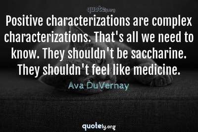 Photo Quote of Positive characterizations are complex characterizations. That's all we need to know. They shouldn't be saccharine. They shouldn't feel like medicine.