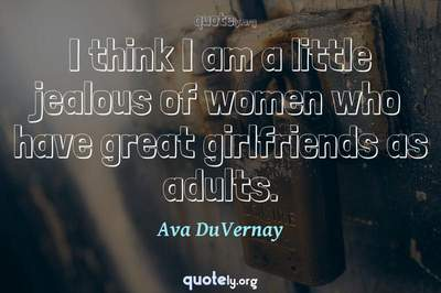 Photo Quote of I think I am a little jealous of women who have great girlfriends as adults.