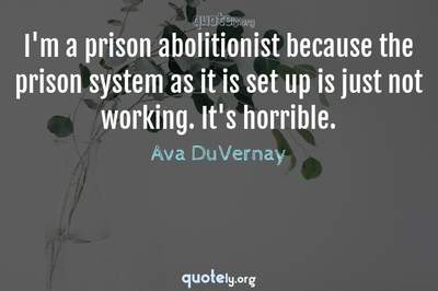 Photo Quote of I'm a prison abolitionist because the prison system as it is set up is just not working. It's horrible.