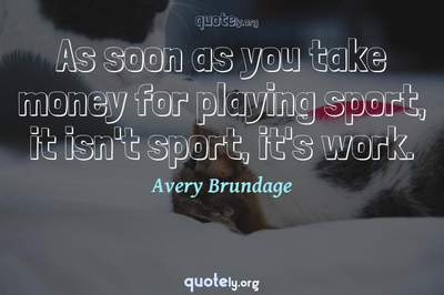 Photo Quote of As soon as you take money for playing sport, it isn't sport, it's work.