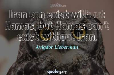 Photo Quote of Iran can exist without Hamas, but Hamas can't exist without Iran.