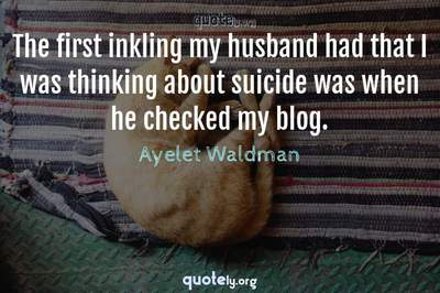 Photo Quote of The first inkling my husband had that I was thinking about suicide was when he checked my blog.
