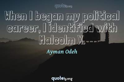 Photo Quote of When I began my political career, I identified with Malcolm X.