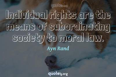 Photo Quote of Individual rights are the means of subordinating society to moral law.