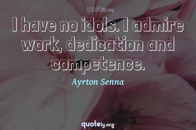 Photo Quote of I have no idols. I admire work, dedication and competence.