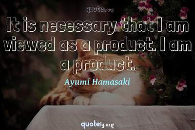 Photo Quote of It is necessary that I am viewed as a product. I am a product.