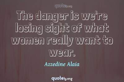 Photo Quote of The danger is we're losing sight of what women really want to wear.