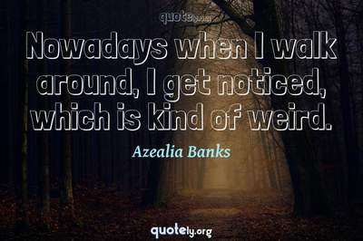 Photo Quote of Nowadays when I walk around, I get noticed, which is kind of weird.