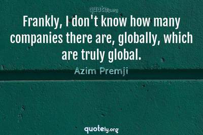 Photo Quote of Frankly, I don't know how many companies there are, globally, which are truly global.