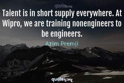 Photo Quote of Talent is in short supply everywhere. At Wipro, we are training nonengineers to be engineers.