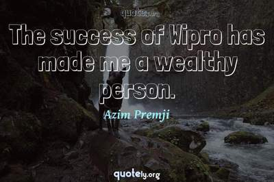 Photo Quote of The success of Wipro has made me a wealthy person.