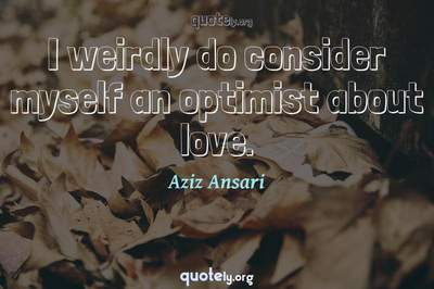 Photo Quote of I weirdly do consider myself an optimist about love.