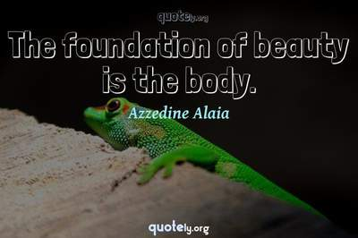 Photo Quote of The foundation of beauty is the body.
