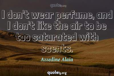 Photo Quote of I don't wear perfume, and I don't like the air to be too saturated with scents.