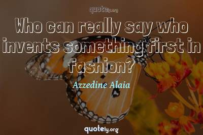 Photo Quote of Who can really say who invents something first in fashion?