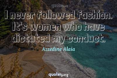 Photo Quote of I never followed fashion. It's women who have dictated my conduct.