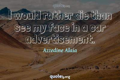 Photo Quote of I would rather die than see my face in a car advertisement.