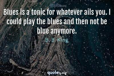 Photo Quote of Blues is a tonic for whatever ails you. I could play the blues and then not be blue anymore.