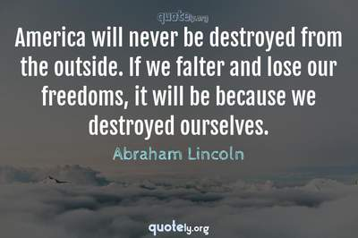 Photo Quote of America will never be destroyed from the outside. If we falter and lose our freedoms, it will be because we destroyed ourselves.