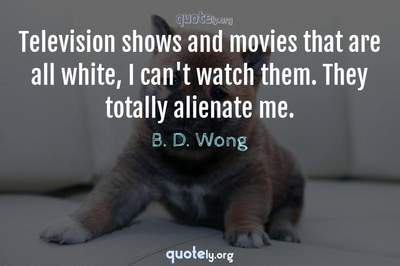 Photo Quote of Television shows and movies that are all white, I can't watch them. They totally alienate me.