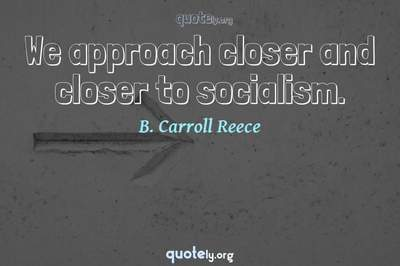 Photo Quote of We approach closer and closer to socialism.