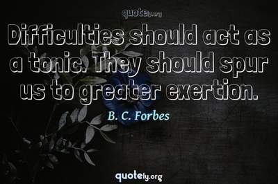 Photo Quote of Difficulties should act as a tonic. They should spur us to greater exertion.