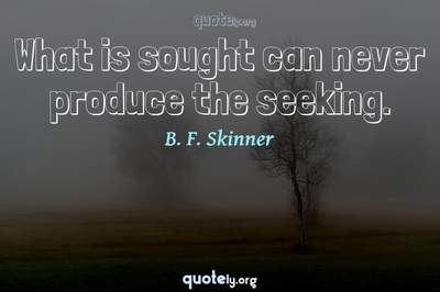 Photo Quote of What is sought can never produce the seeking.