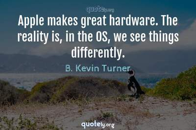 Photo Quote of Apple makes great hardware. The reality is, in the OS, we see things differently.