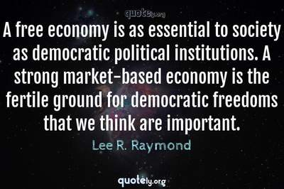 Photo Quote of A free economy is as essential to society as democratic political institutions. A strong market-based economy is the fertile ground for democratic freedoms that we think are important.