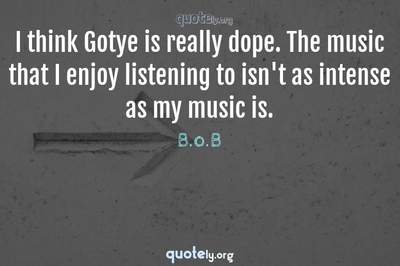Photo Quote of I think Gotye is really dope. The music that I enjoy listening to isn't as intense as my music is.