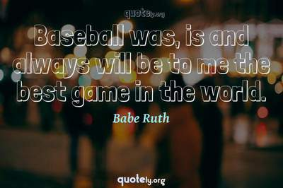 Photo Quote of Baseball was, is and always will be to me the best game in the world.