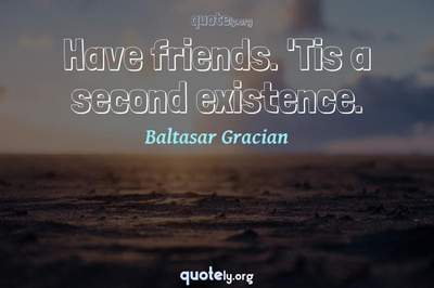 Photo Quote of Have friends. 'Tis a second existence.