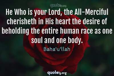 Photo Quote of He Who is your Lord, the All-Merciful cherisheth in His heart the desire of beholding the entire human race as one soul and one body.