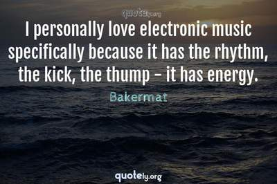 Photo Quote of I personally love electronic music specifically because it has the rhythm, the kick, the thump - it has energy.